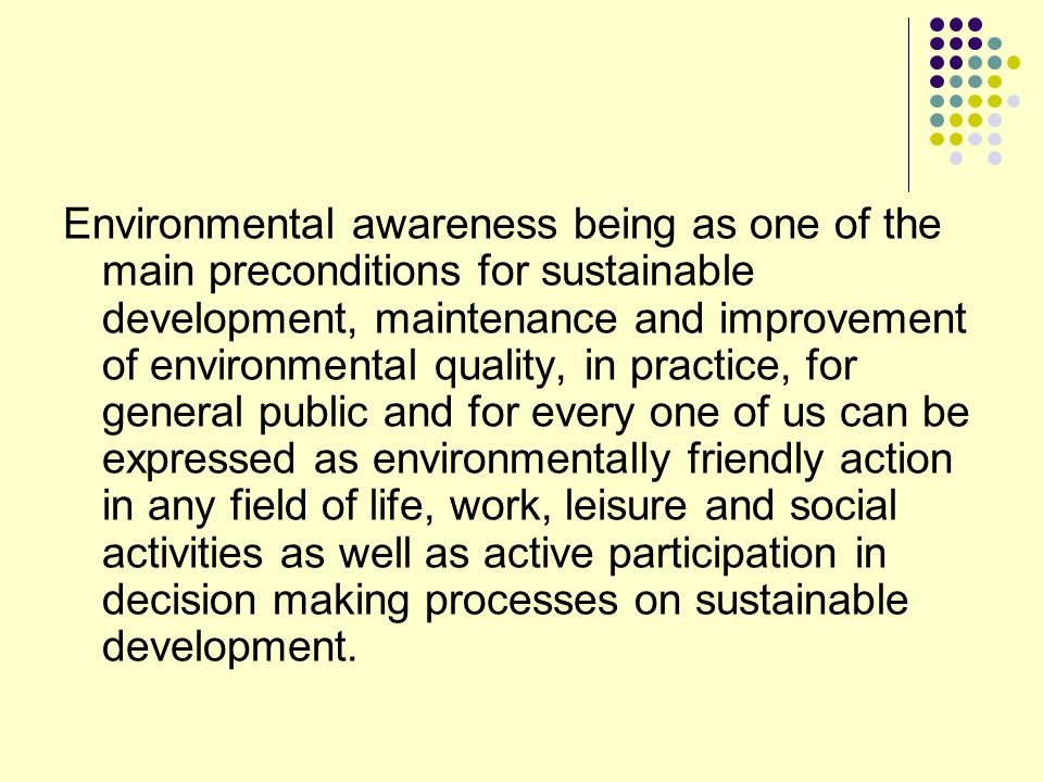 Environmental awareness being as one of the main preconditions for sustainable development, maintenance and improvement of environmental quality, in practice, for general public and for every one of us can be expressed as environmentally friendly action in any field of life, work, leisure and social activities as well as active participation in decision making processes on sustainable development.