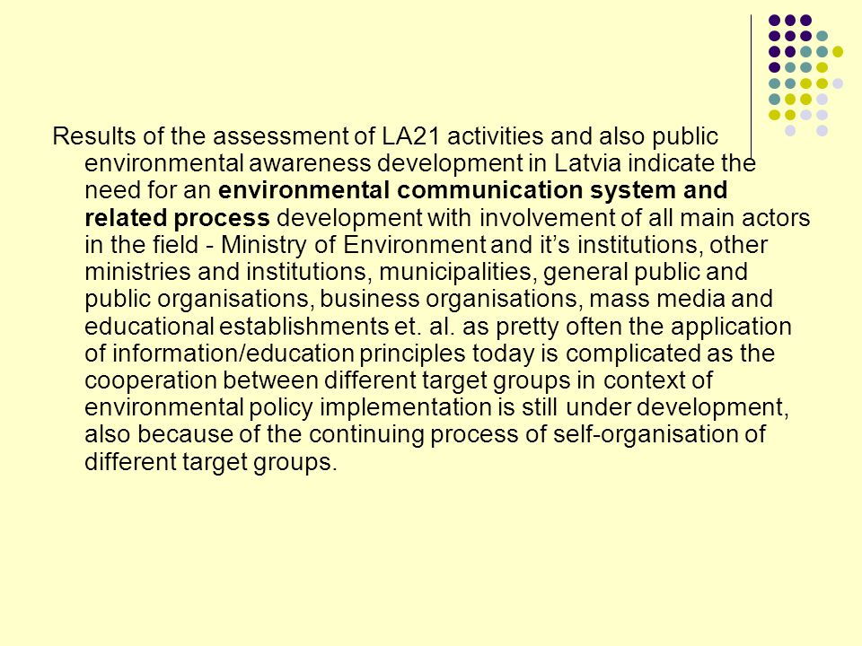 Results of the assessment of LA21 activities and also public environmental awareness development in Latvia indicate the need for an environmental communication system and related process development with involvement of all main actors in the field - Ministry of Environment and it's institutions, other ministries and institutions, municipalities, general public and public organisations, business organisations, mass media and educational establishments et.