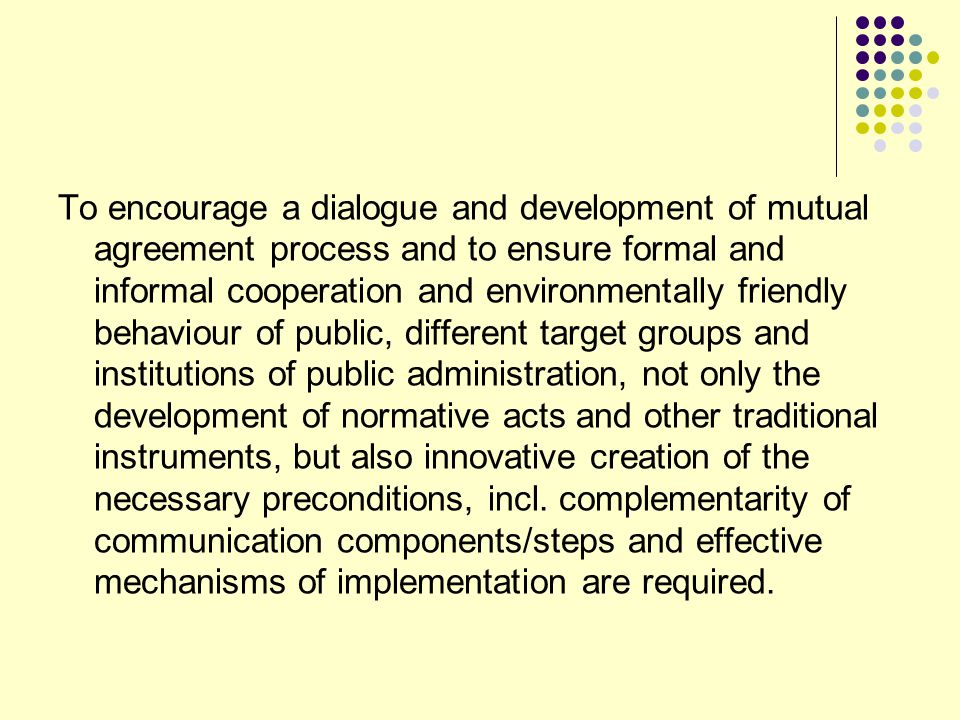 To encourage a dialogue and development of mutual agreement process and to ensure formal and informal cooperation and environmentally friendly behaviour of public, different target groups and institutions of public administration, not only the development of normative acts and other traditional instruments, but also innovative creation of the necessary preconditions, incl.
