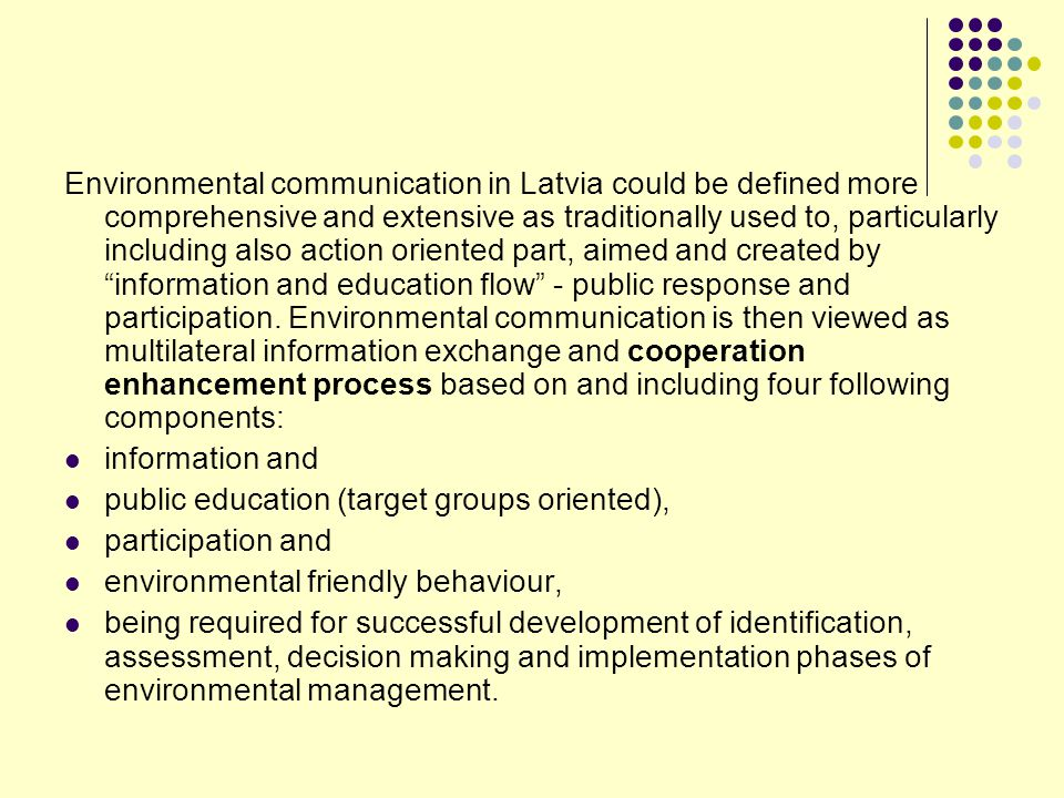 Environmental communication in Latvia could be defined more comprehensive and extensive as traditionally used to, particularly including also action oriented part, aimed and created by information and education flow - public response and participation. Environmental communication is then viewed as multilateral information exchange and cooperation enhancement process based on and including four following components: