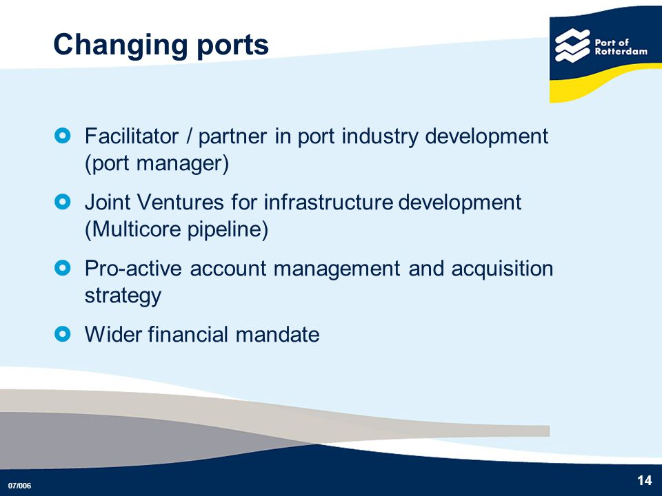 Changing ports Facilitator / partner in port industry development (port manager) Joint Ventures for infrastructure development (Multicore pipeline)
