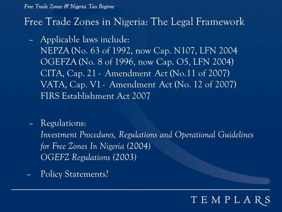 Free Trade Zones & Nigeria Tax Regime Free Trade Zones in Nigeria: The Legal Framework – Applicable laws include: NEPZA (No.