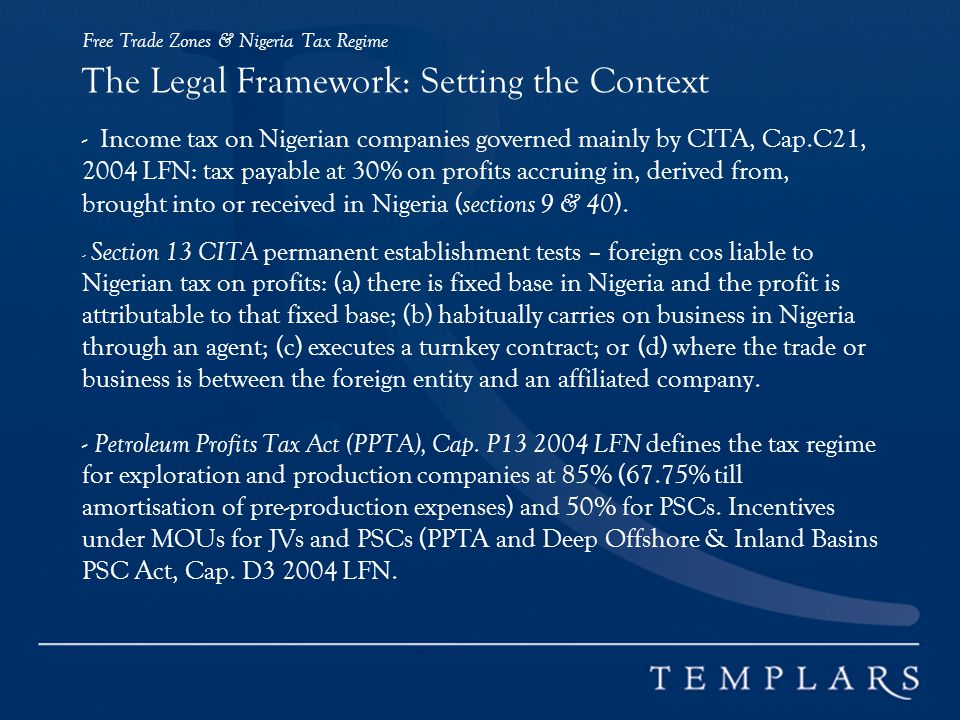 Free Trade Zones & Nigeria Tax Regime The Legal Framework: Setting the Context - Income tax on Nigerian companies governed mainly by CITA, Cap.C21, 2004 LFN: tax payable at 30% on profits accruing in, derived from, brought into or received in Nigeria (sections 9 & 40).