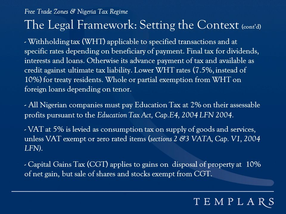 Free Trade Zones & Nigeria Tax Regime The Legal Framework: Setting the Context (cont'd) - Withholding tax (WHT) applicable to specified transactions and at specific rates depending on beneficiary of payment.