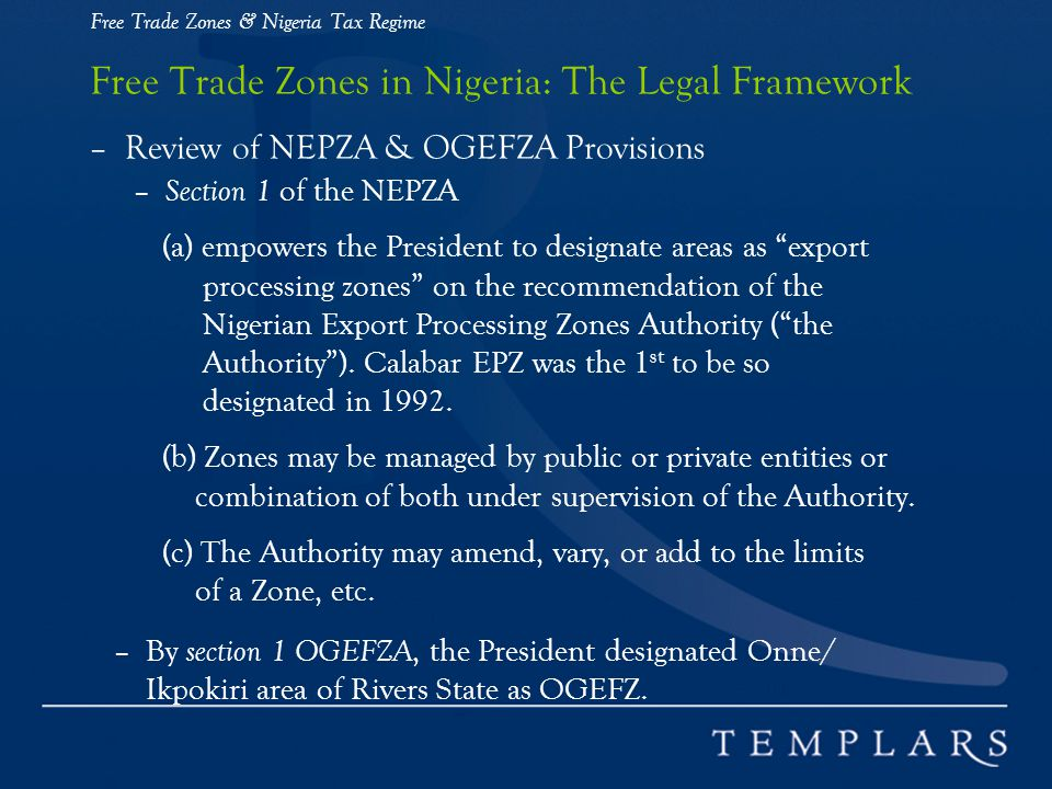 Free Trade Zones & Nigeria Tax Regime Free Trade Zones in Nigeria: The Legal Framework – Review of NEPZA & OGEFZA Provisions – Section 1 of the NEPZA (a) empowers the President to designate areas as export processing zones on the recommendation of the Nigerian Export Processing Zones Authority ( the Authority ).