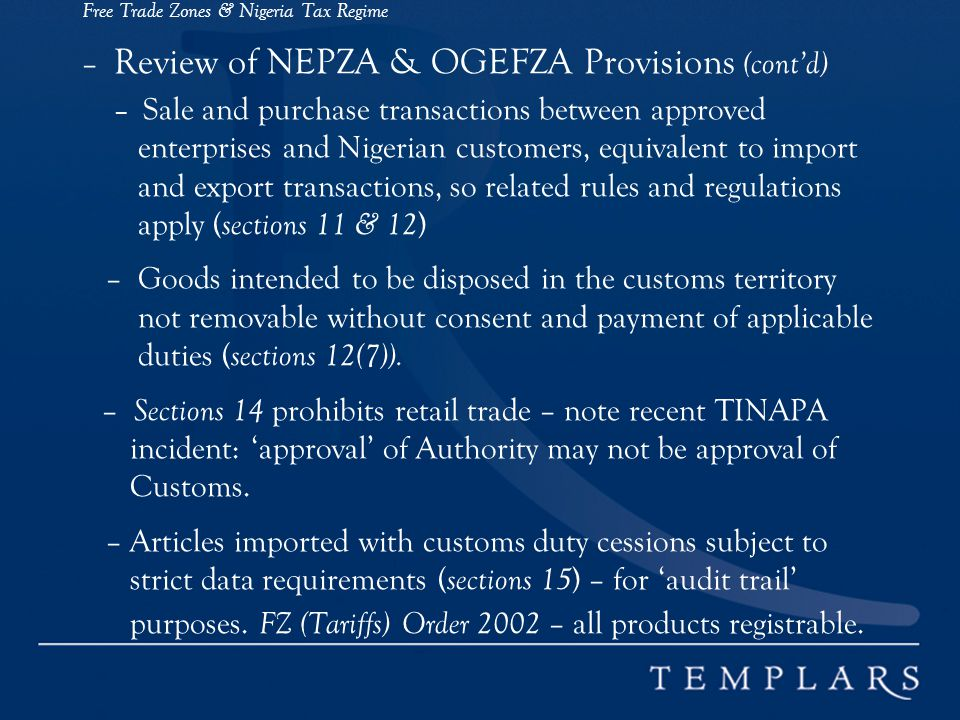 Free Trade Zones & Nigeria Tax Regime – Review of NEPZA & OGEFZA Provisions (cont'd) – Sale and purchase transactions between approved enterprises and Nigerian customers, equivalent to import and export transactions, so related rules and regulations apply (sections 11 & 12) – Goods intended to be disposed in the customs territory not removable without consent and payment of applicable duties (sections 12(7)).