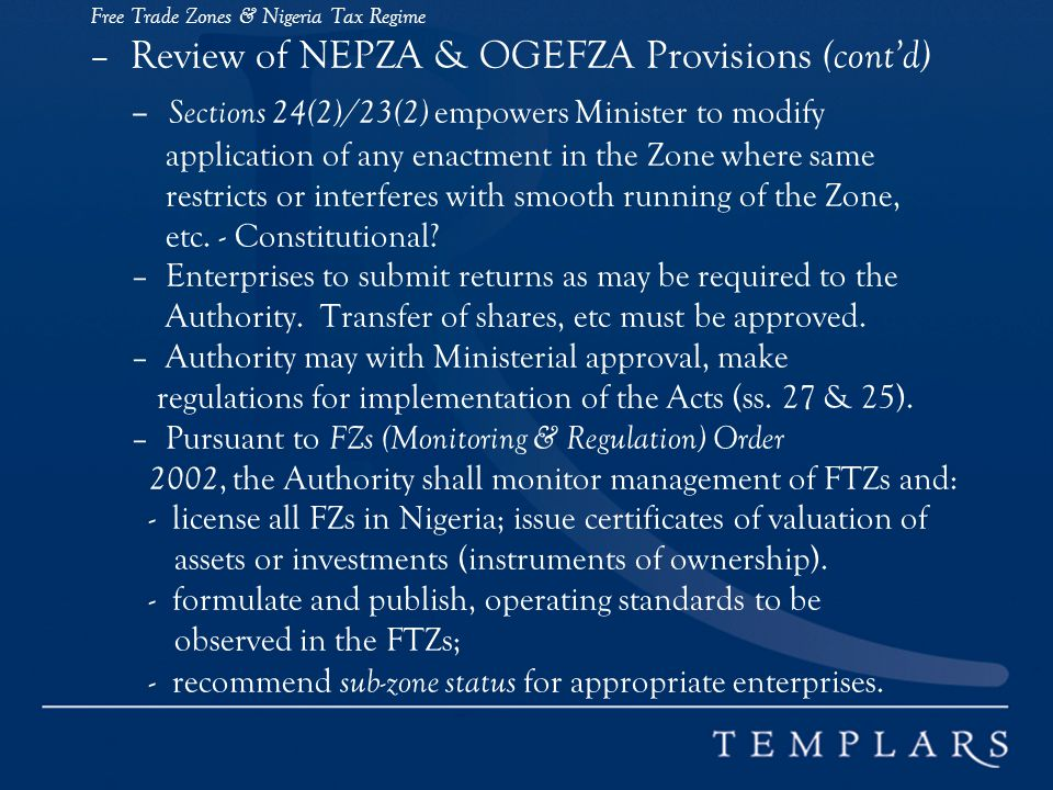 Free Trade Zones & Nigeria Tax Regime – Review of NEPZA & OGEFZA Provisions (cont'd) – Sections 24(2)/23(2) empowers Minister to modify application of any enactment in the Zone where same restricts or interferes with smooth running of the Zone, etc.