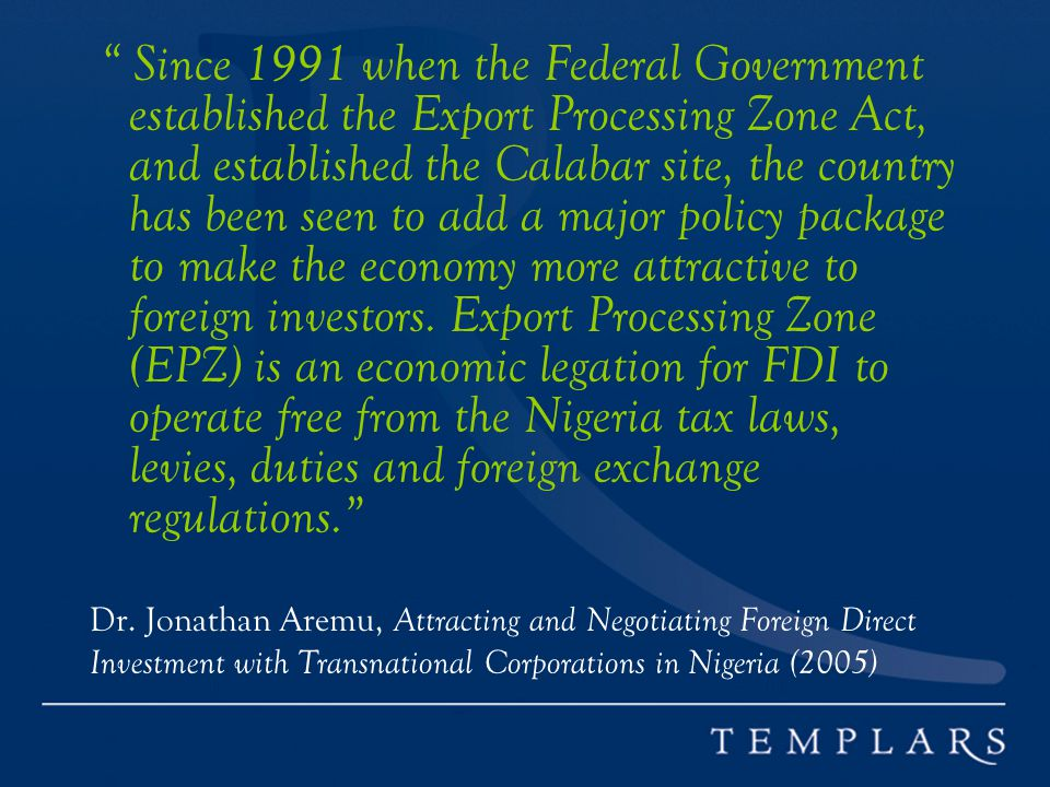 Since 1991 when the Federal Government established the Export Processing Zone Act, and established the Calabar site, the country has been seen to add a major policy package to make the economy more attractive to foreign investors. Export Processing Zone (EPZ) is an economic legation for FDI to operate free from the Nigeria tax laws, levies, duties and foreign exchange regulations.