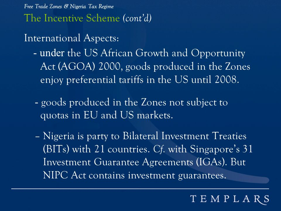 Free Trade Zones & Nigeria Tax Regime The Incentive Scheme (cont'd) International Aspects: - under the US African Growth and Opportunity Act (AGOA) 2000, goods produced in the Zones enjoy preferential tariffs in the US until 2008.