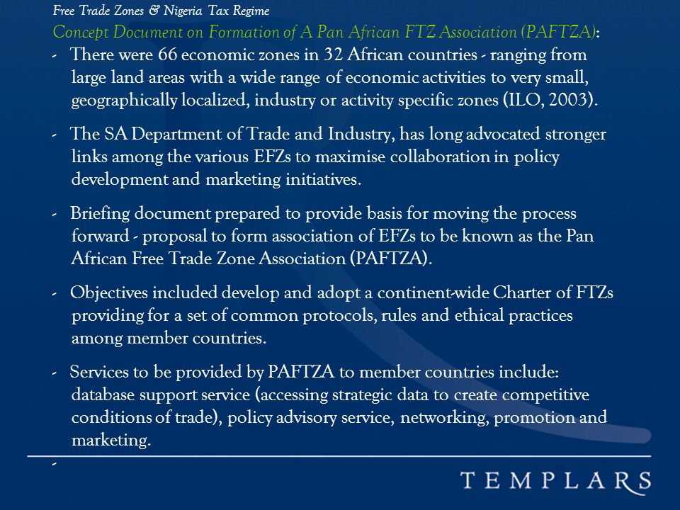 Free Trade Zones & Nigeria Tax Regime Concept Document on Formation of A Pan African FTZ Association (PAFTZA): - There were 66 economic zones in 32 African countries - ranging from large land areas with a wide range of economic activities to very small, geographically localized, industry or activity specific zones (ILO, 2003).