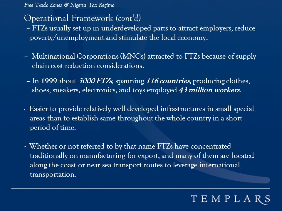 Free Trade Zones & Nigeria Tax Regime Operational Framework (cont'd) – FTZs usually set up in underdeveloped parts to attract employers, reduce poverty/unemployment and stimulate the local economy.