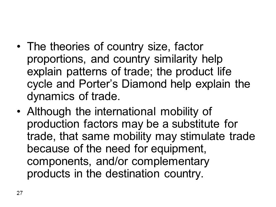 The theories of country size, factor proportions, and country similarity help explain patterns of trade; the product life cycle and Porter's Diamond help explain the dynamics of trade.