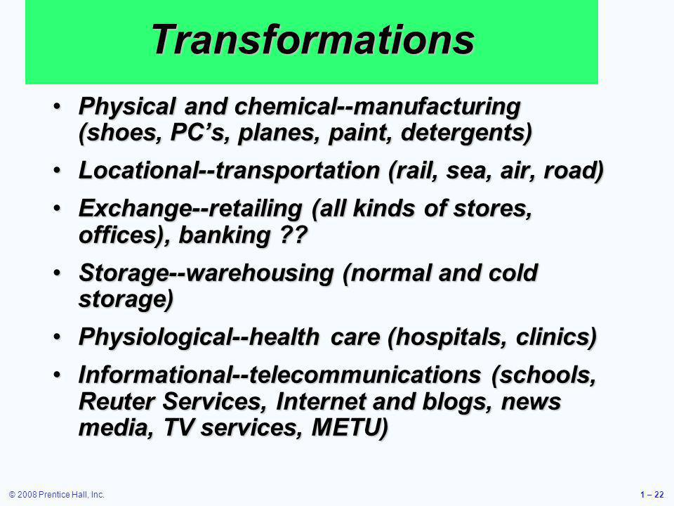 Transformations Physical and chemical--manufacturing (shoes, PC's, planes, paint, detergents) Locational--transportation (rail, sea, air, road)