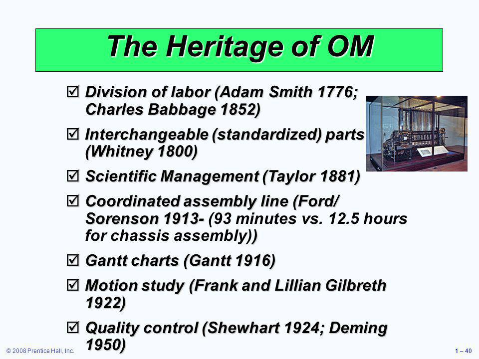 The Heritage of OM Division of labor (Adam Smith 1776; Charles Babbage 1852) Interchangeable (standardized) parts (Whitney 1800)
