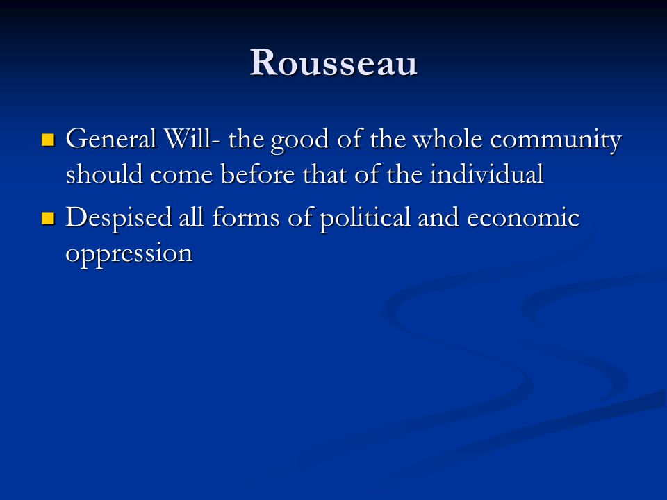 Rousseau General Will- the good of the whole community should come before that of the individual.