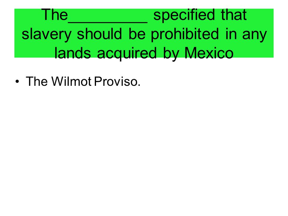 The_________ specified that slavery should be prohibited in any lands acquired by Mexico