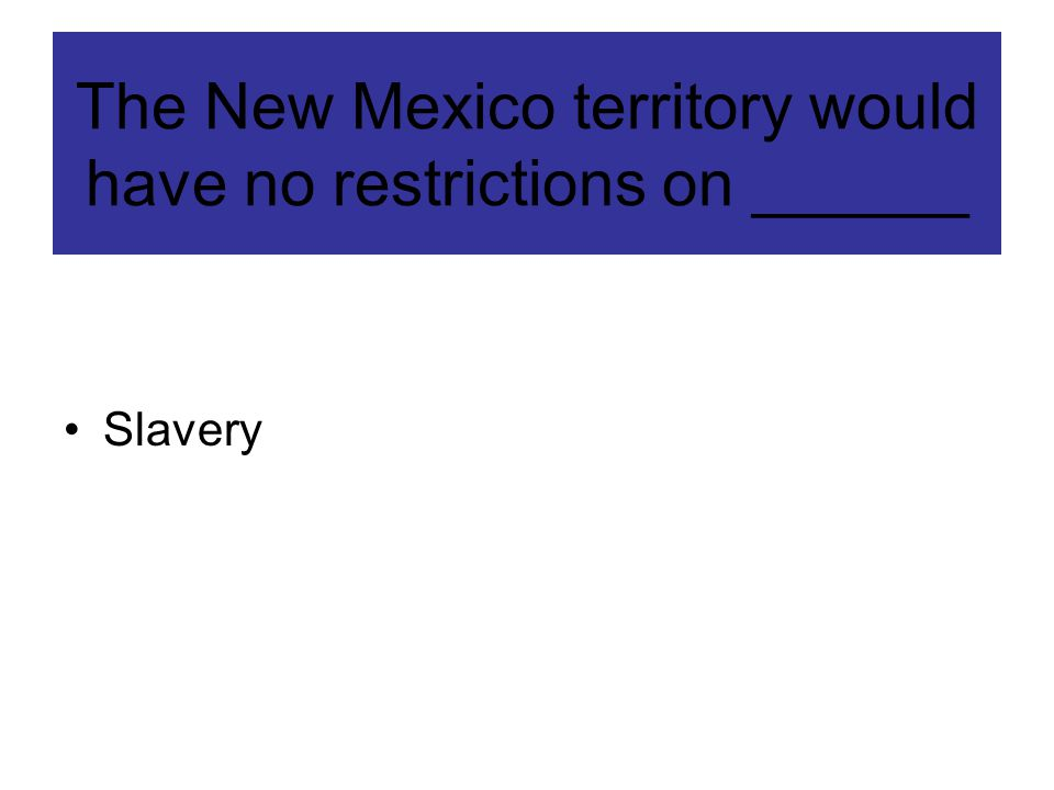 The New Mexico territory would have no restrictions on ______