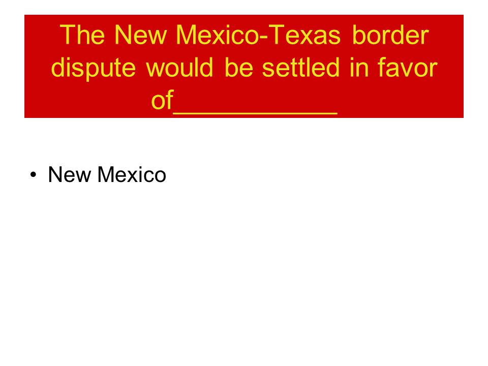 The New Mexico-Texas border dispute would be settled in favor of___________