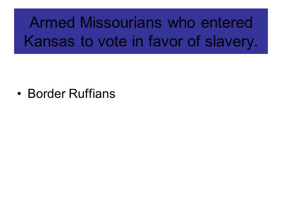 Armed Missourians who entered Kansas to vote in favor of slavery.