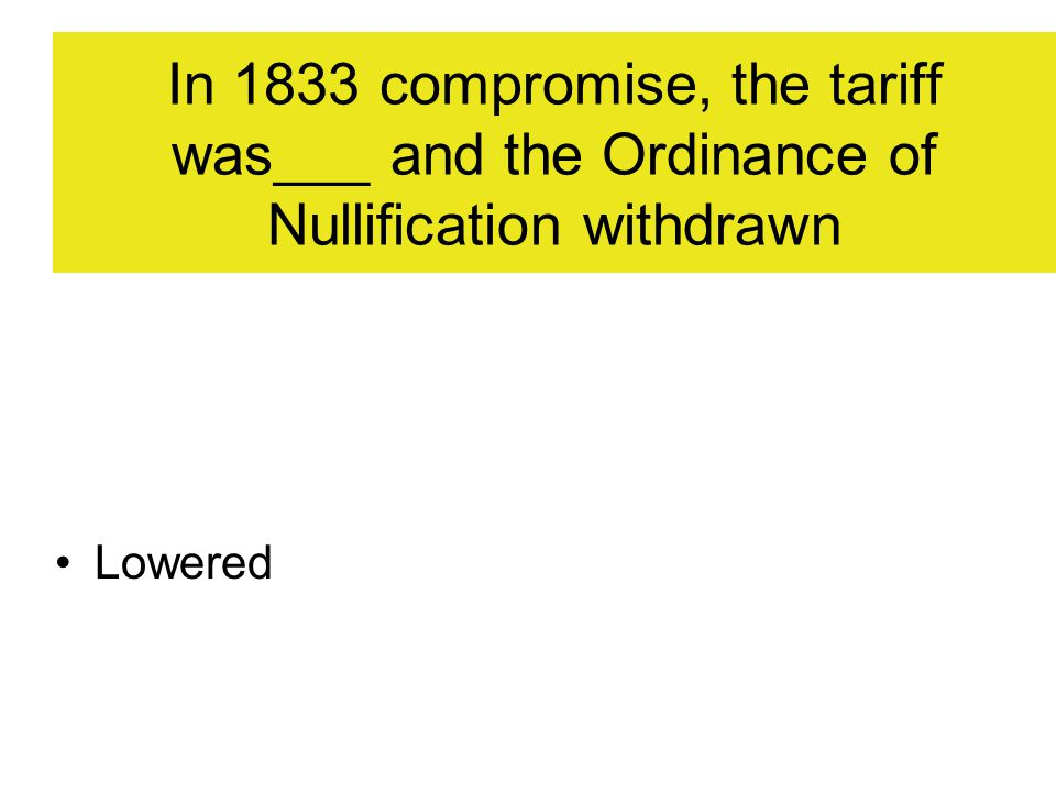 In 1833 compromise, the tariff was___ and the Ordinance of Nullification withdrawn