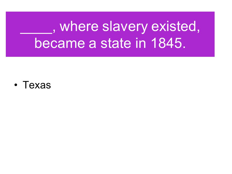 ____, where slavery existed, became a state in 1845.