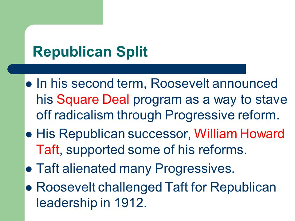 Republican Split In his second term, Roosevelt announced his Square Deal program as a way to stave off radicalism through Progressive reform.