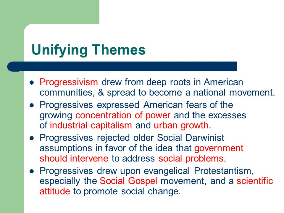 Unifying Themes Progressivism drew from deep roots in American communities, & spread to become a national movement.