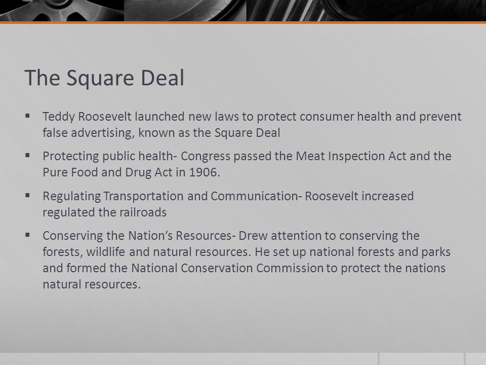 The Square Deal Teddy Roosevelt launched new laws to protect consumer health and prevent false advertising, known as the Square Deal.