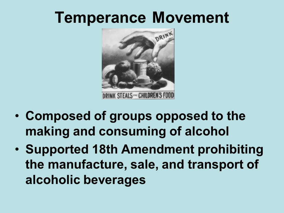 Temperance Movement Composed of groups opposed to the making and consuming of alcohol.