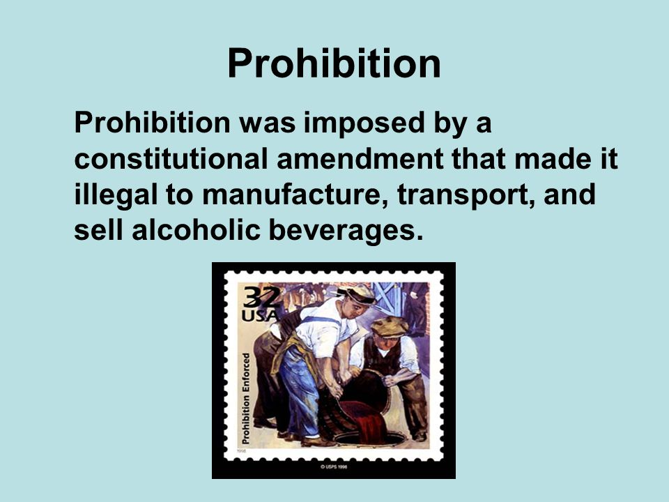 Prohibition Prohibition was imposed by a constitutional amendment that made it illegal to manufacture, transport, and sell alcoholic beverages.