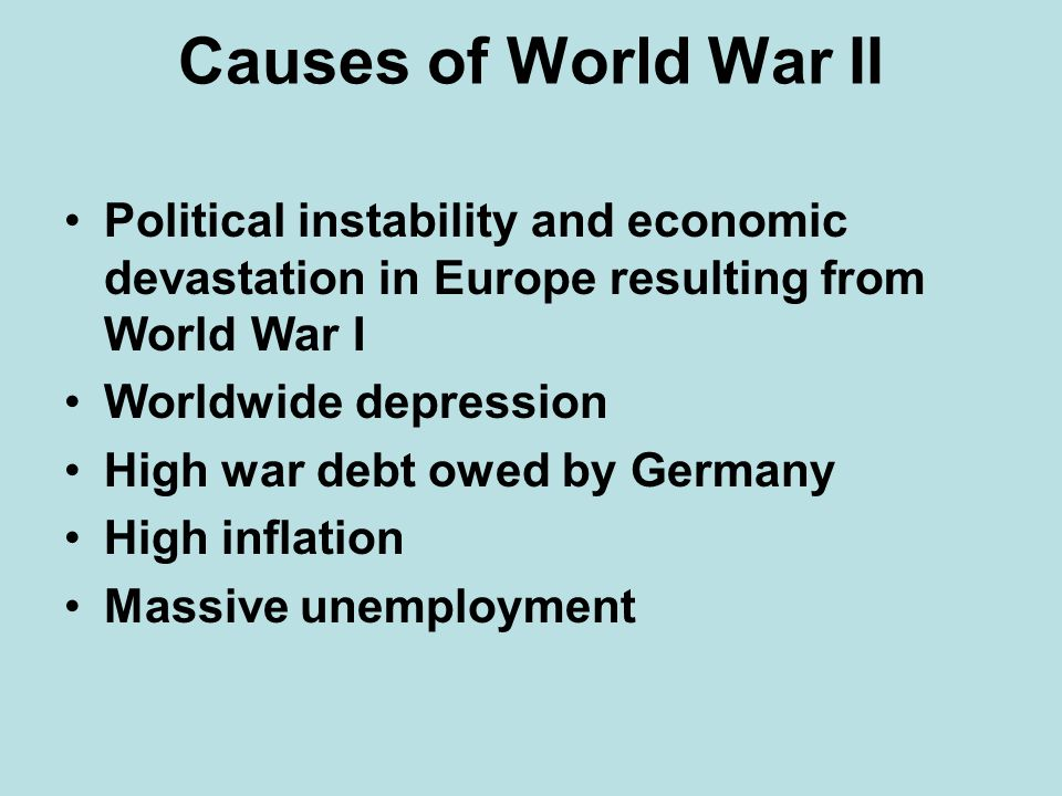 Causes of World War II Political instability and economic devastation in Europe resulting from World War I.