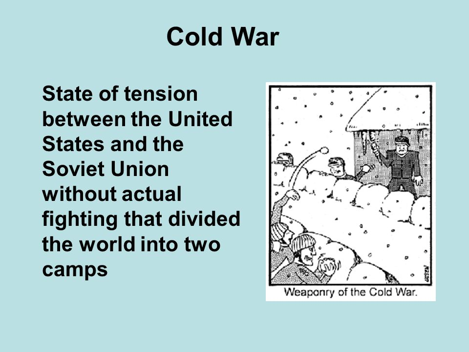 Cold War State of tension between the United States and the Soviet Union without actual fighting that divided the world into two camps.