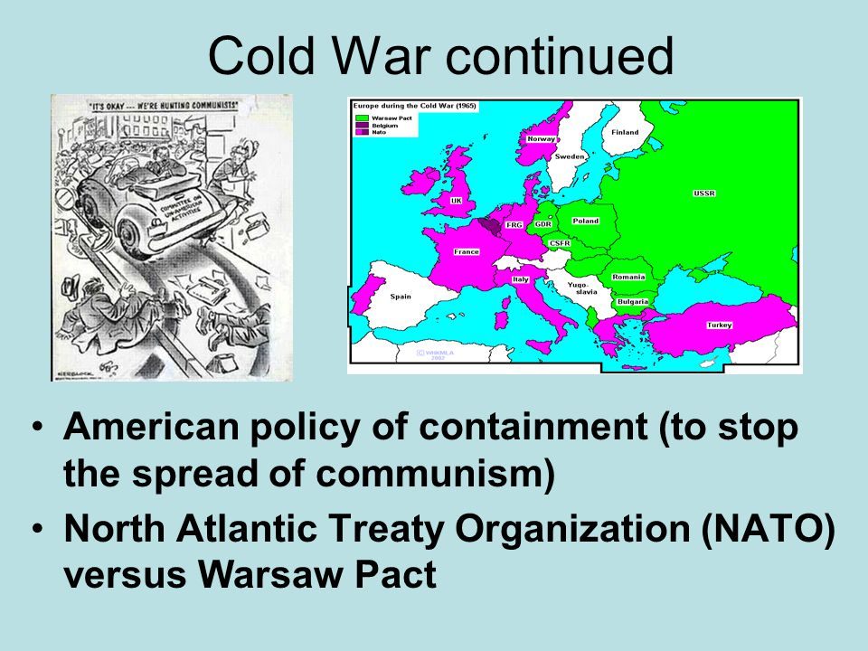 Cold War continued American policy of containment (to stop the spread of communism) North Atlantic Treaty Organization (NATO) versus Warsaw Pact.