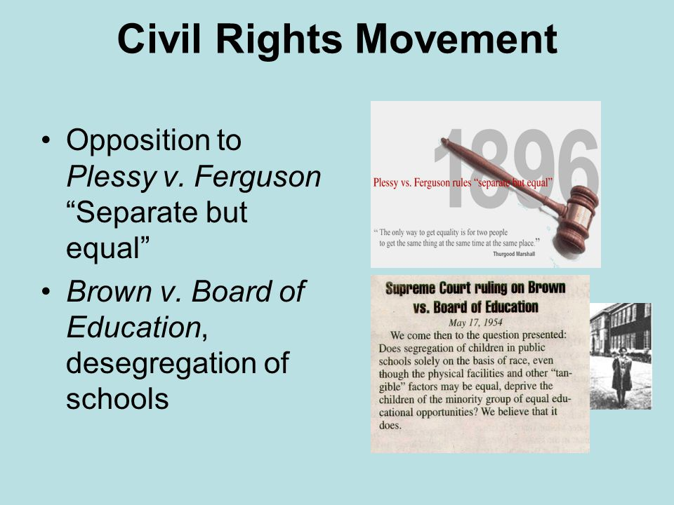 Civil Rights Movement Opposition to Plessy v. Ferguson Separate but equal Brown v.