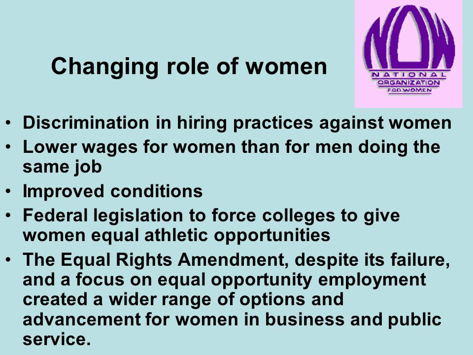 Changing role of women Discrimination in hiring practices against women. Lower wages for women than for men doing the same job.