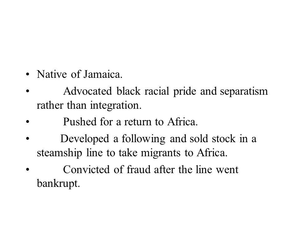 Native of Jamaica. Advocated black racial pride and separatism rather than integration. Pushed for a return to Africa.
