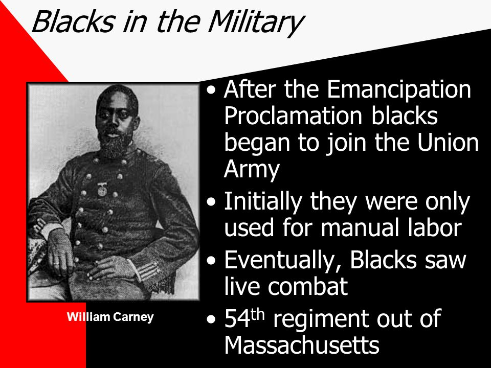 Blacks in the Military After the Emancipation Proclamation blacks began to join the Union Army. Initially they were only used for manual labor.