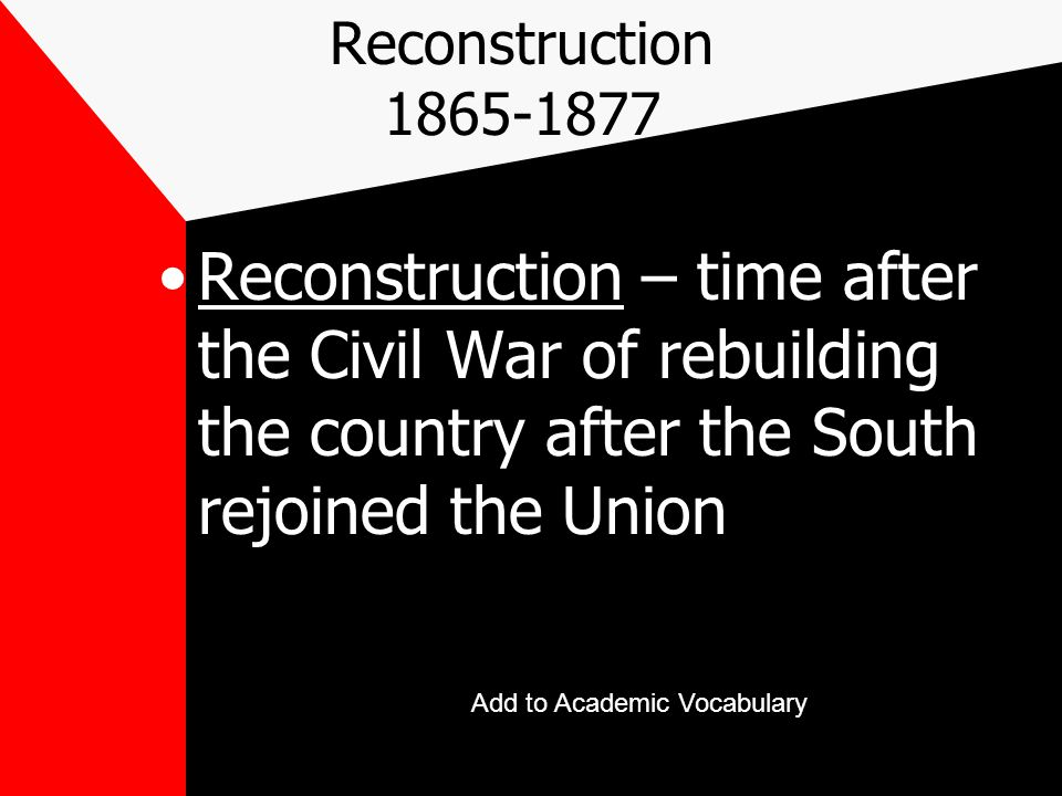 Reconstruction 1865-1877 Reconstruction – time after the Civil War of rebuilding the country after the South rejoined the Union.