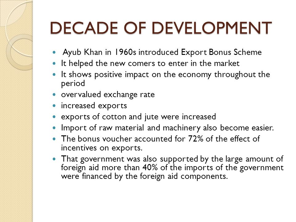 DECADE OF DEVELOPMENT Ayub Khan in 1960s introduced Export Bonus Scheme. It helped the new comers to enter in the market.
