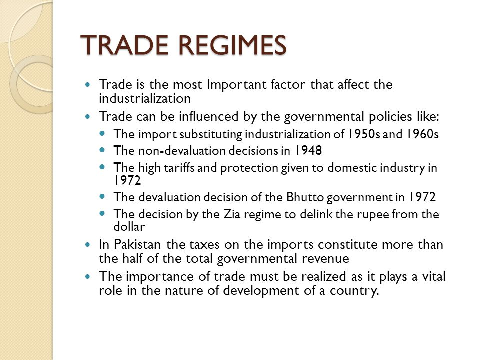 TRADE REGIMES Trade is the most Important factor that affect the industrialization. Trade can be influenced by the governmental policies like: