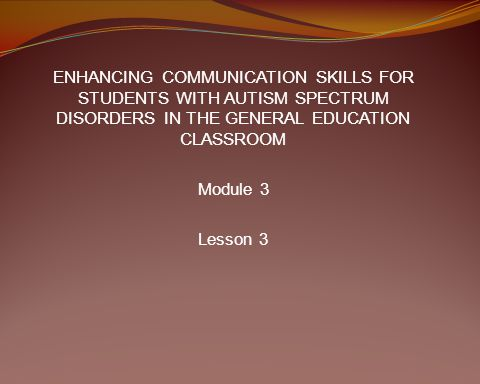 ENHANCING COMMUNICATION SKILLS FOR STUDENTS WITH AUTISM SPECTRUM DISORDERS IN THE GENERAL EDUCATION CLASSROOM