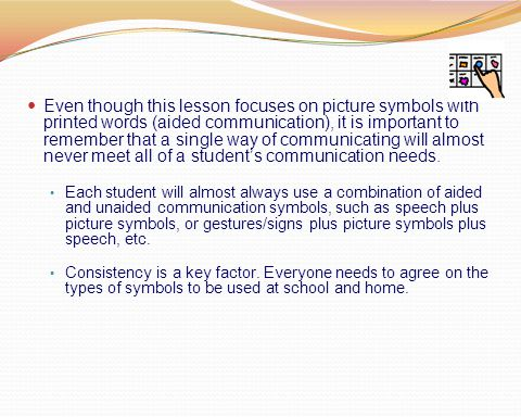 Even though this lesson focuses on picture symbols with printed words (aided communication), it is important to remember that a single way of communicating will almost never meet all of a student's communication needs.