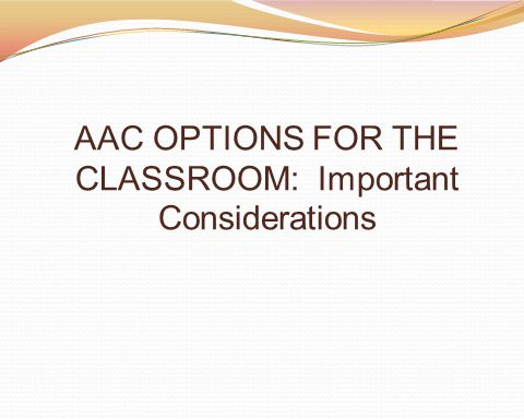 AAC OPTIONS FOR THE CLASSROOM: Important Considerations