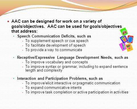 AAC can be designed for work on a variety of goals/objectives