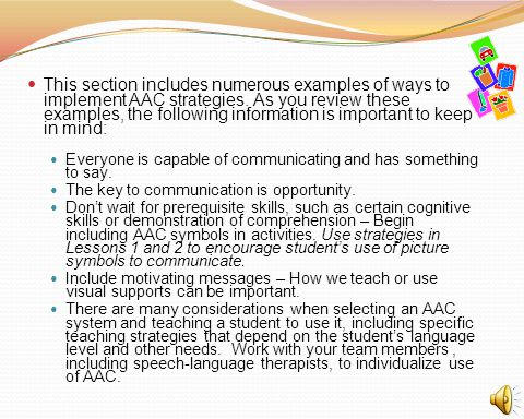 This section includes numerous examples of ways to implement AAC strategies. As you review these examples, the following information is important to keep in mind:
