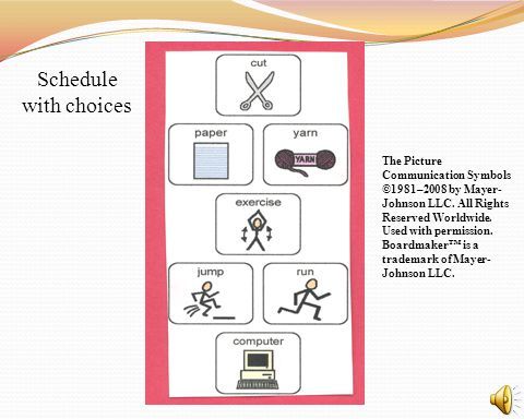 Schedule with choices The Picture Communication Symbols ©1981–2008 by Mayer-Johnson LLC. All Rights Reserved Worldwide. Used with permission.