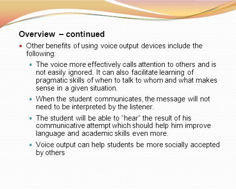 Overview – continued Other benefits of using voice output devices include the following: