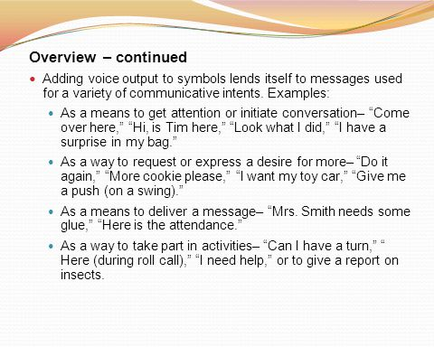 Overview – continued Adding voice output to symbols lends itself to messages used for a variety of communicative intents. Examples: