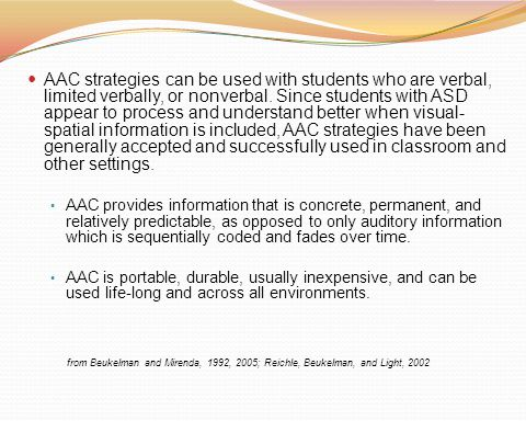 AAC strategies can be used with students who are verbal, limited verbally, or nonverbal. Since students with ASD appear to process and understand better when visual- spatial information is included, AAC strategies have been generally accepted and successfully used in classroom and other settings.