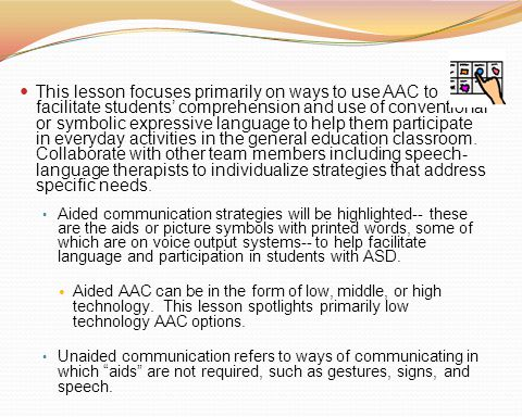 This lesson focuses primarily on ways to use AAC to facilitate students' comprehension and use of conventional or symbolic expressive language to help them participate in everyday activities in the general education classroom. Collaborate with other team members including speech-language therapists to individualize strategies that address specific needs.
